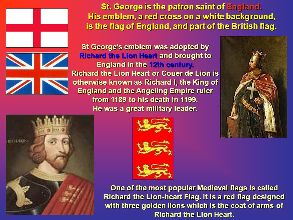 St. George is the patron saint of England. His emblem, a red cross on a white background, is the flag of England, and part of the British flag. St Geo
