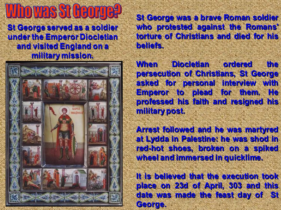 St George was a brave Roman soldier who protested against the Romans' torture of Christians and died for his beliefs. When Diocletian ordered the pers