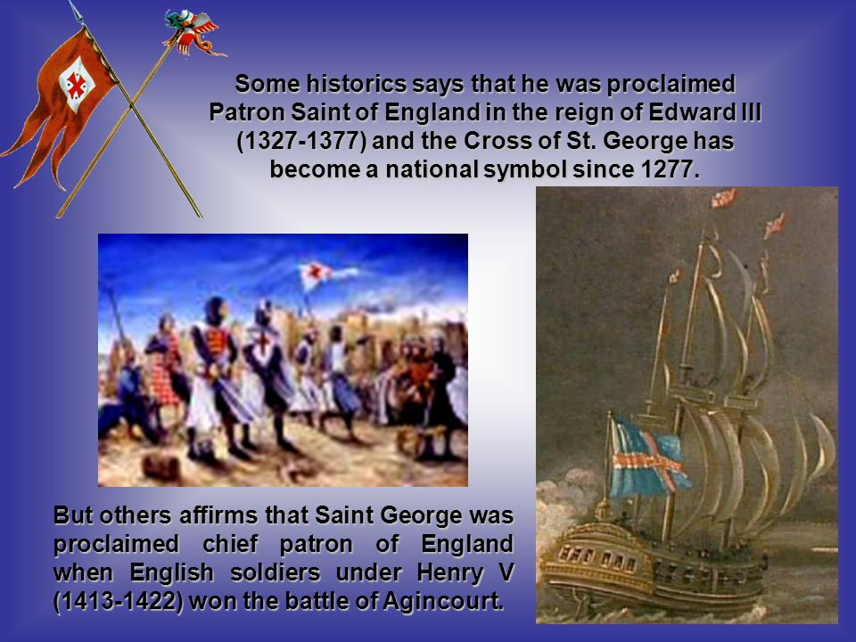 But others affirms that Saint George was proclaimed chief patron of England when English soldiers under Henry V (1413-1422) won the battle of Agincourt.