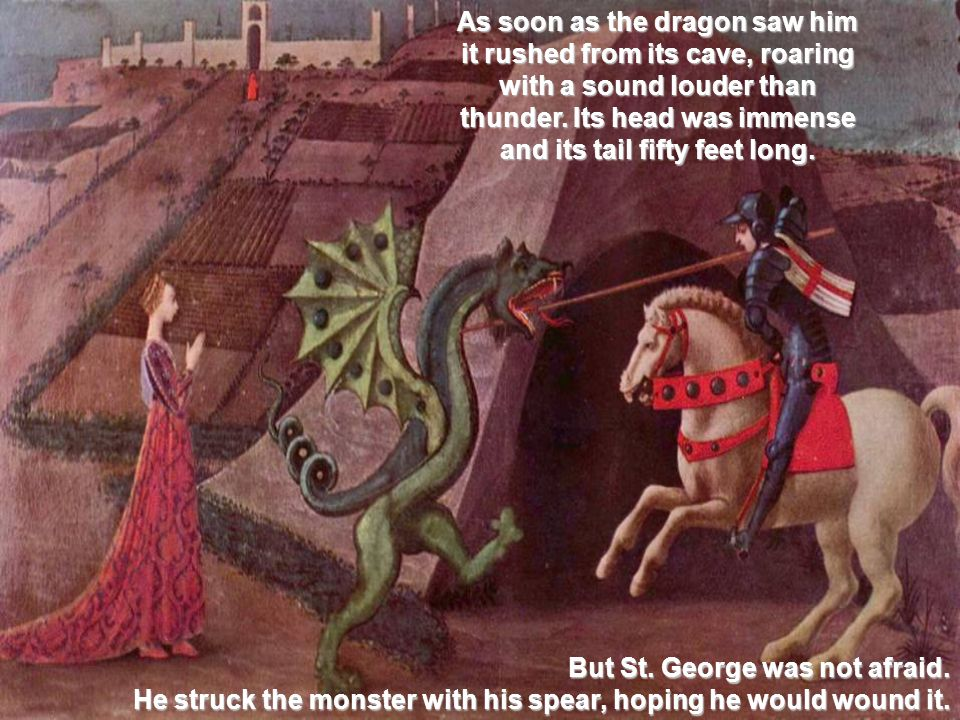 As soon as the dragon saw him it rushed from its cave, roaring with a sound louder than thunder.