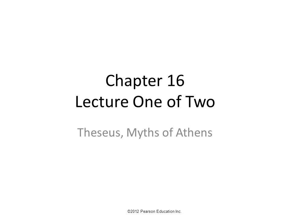 Chapter 16 Lecture One of Two Theseus, Myths of Athens ©2012 Pearson Education Inc.