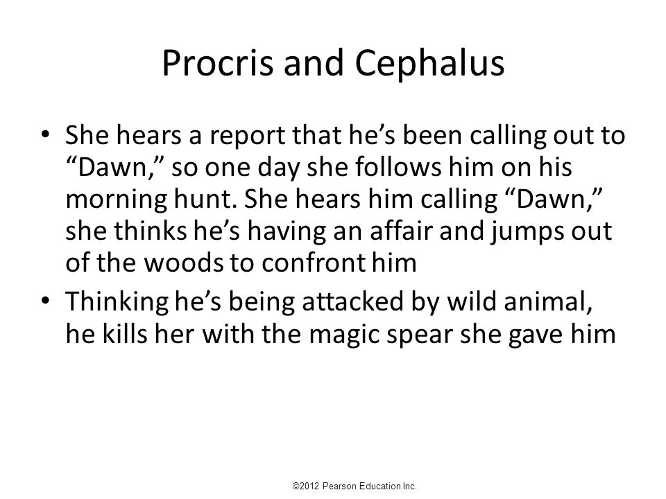 Procris and Cephalus She hears a report that he's been calling out to Dawn, so one day she follows him on his morning hunt.