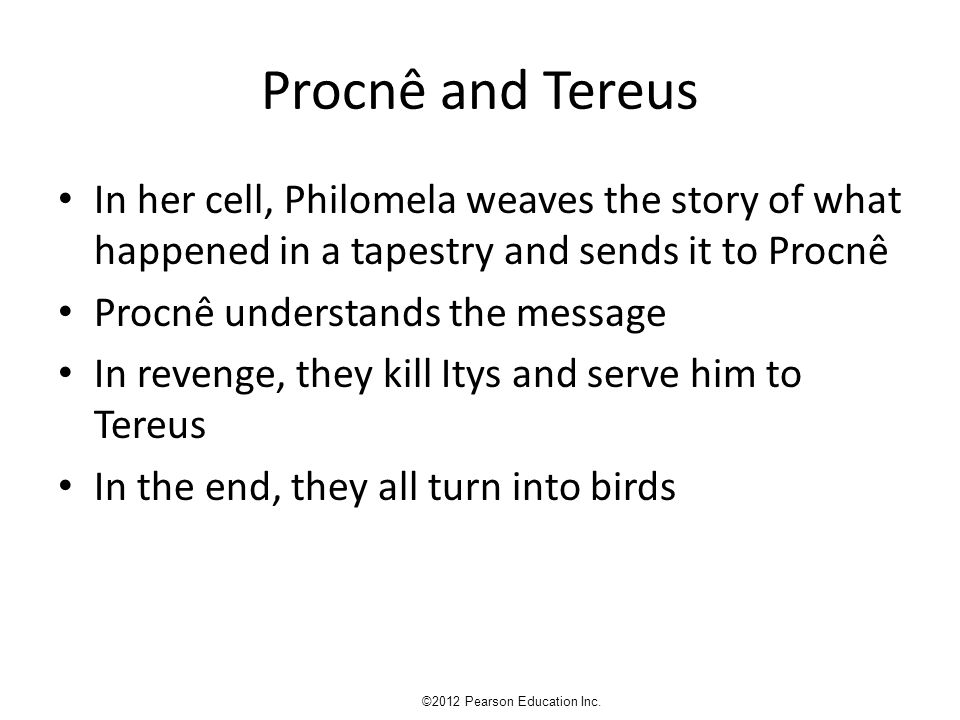 Procnê and Tereus In her cell, Philomela weaves the story of what happened in a tapestry and sends it to Procnê Procnê understands the message In revenge, they kill Itys and serve him to Tereus In the end, they all turn into birds ©2012 Pearson Education Inc.
