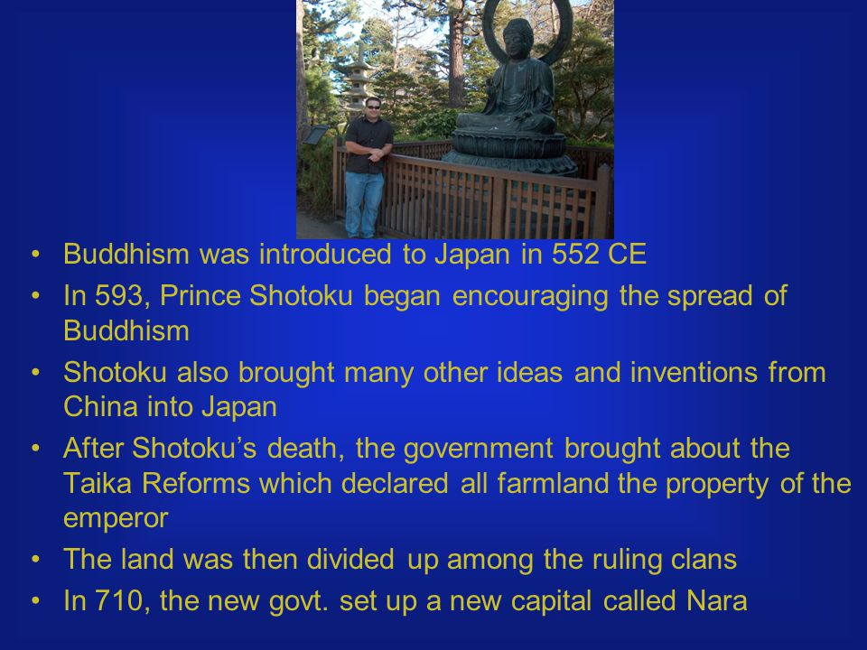 Buddhism was introduced to Japan in 552 CE In 593, Prince Shotoku began encouraging the spread of Buddhism Shotoku also brought many other ideas and inventions from China into Japan After Shotoku's death, the government brought about the Taika Reforms which declared all farmland the property of the emperor The land was then divided up among the ruling clans In 710, the new govt.