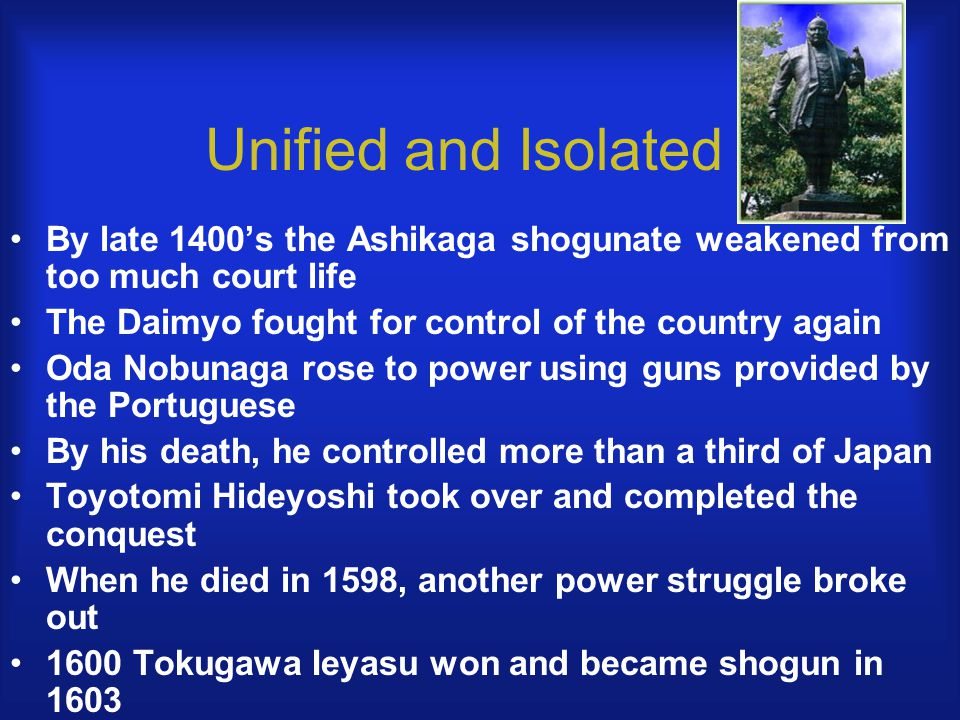 Unified and Isolated By late 1400's the Ashikaga shogunate weakened from too much court life The Daimyo fought for control of the country again Oda Nobunaga rose to power using guns provided by the Portuguese By his death, he controlled more than a third of Japan Toyotomi Hideyoshi took over and completed the conquest When he died in 1598, another power struggle broke out 1600 Tokugawa Ieyasu won and became shogun in 1603