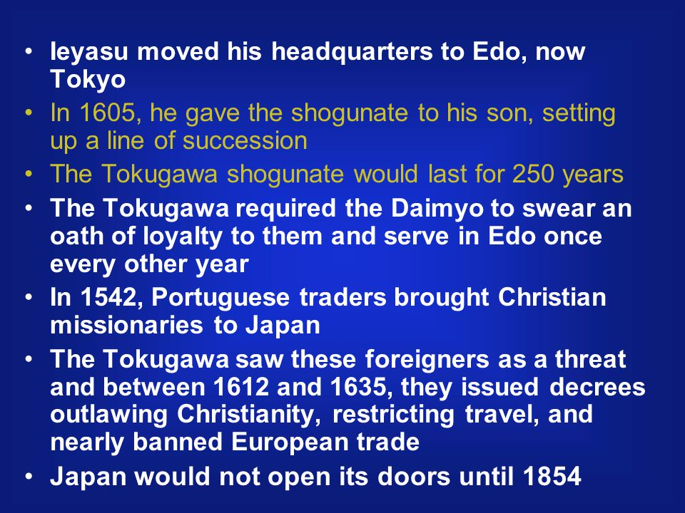 Ieyasu moved his headquarters to Edo, now Tokyo In 1605, he gave the shogunate to his son, setting up a line of succession The Tokugawa shogunate would last for 250 years The Tokugawa required the Daimyo to swear an oath of loyalty to them and serve in Edo once every other year In 1542, Portuguese traders brought Christian missionaries to Japan The Tokugawa saw these foreigners as a threat and between 1612 and 1635, they issued decrees outlawing Christianity, restricting travel, and nearly banned European trade Japan would not open its doors until 1854