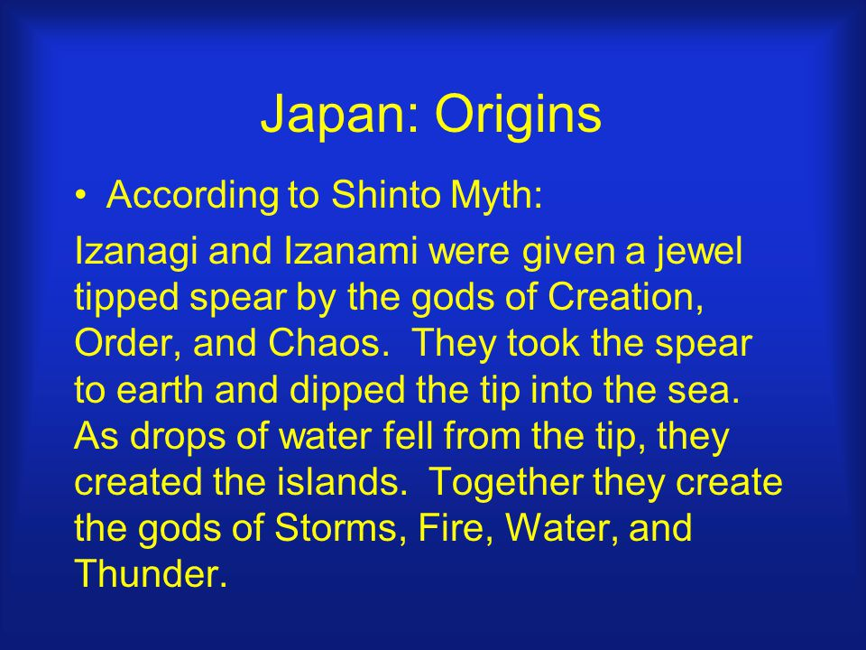 Japan: Origins According to Shinto Myth: Izanagi and Izanami were given a jewel tipped spear by the gods of Creation, Order, and Chaos.