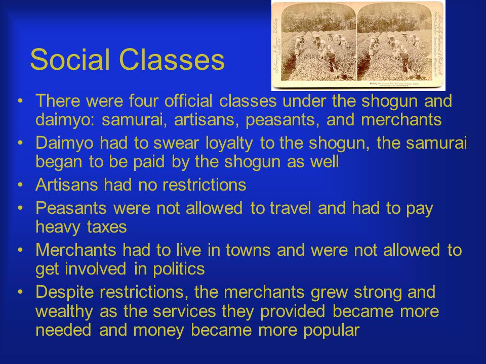 Social Classes There were four official classes under the shogun and daimyo: samurai, artisans, peasants, and merchants Daimyo had to swear loyalty to the shogun, the samurai began to be paid by the shogun as well Artisans had no restrictions Peasants were not allowed to travel and had to pay heavy taxes Merchants had to live in towns and were not allowed to get involved in politics Despite restrictions, the merchants grew strong and wealthy as the services they provided became more needed and money became more popular
