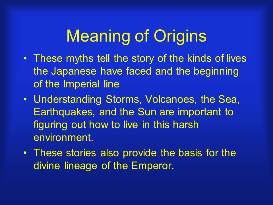 Meaning of Origins These myths tell the story of the kinds of lives the Japanese have faced and the beginning of the Imperial line Understanding Storms, Volcanoes, the Sea, Earthquakes, and the Sun are important to figuring out how to live in this harsh environment.