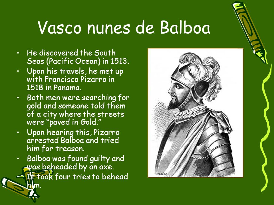 Vasco nunes de Balboa He discovered the South Seas (Pacific Ocean) in 1513.