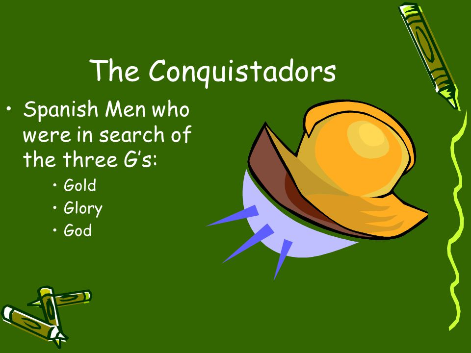 The Conquistadors Spanish Men who were in search of the three G's: Gold Glory God