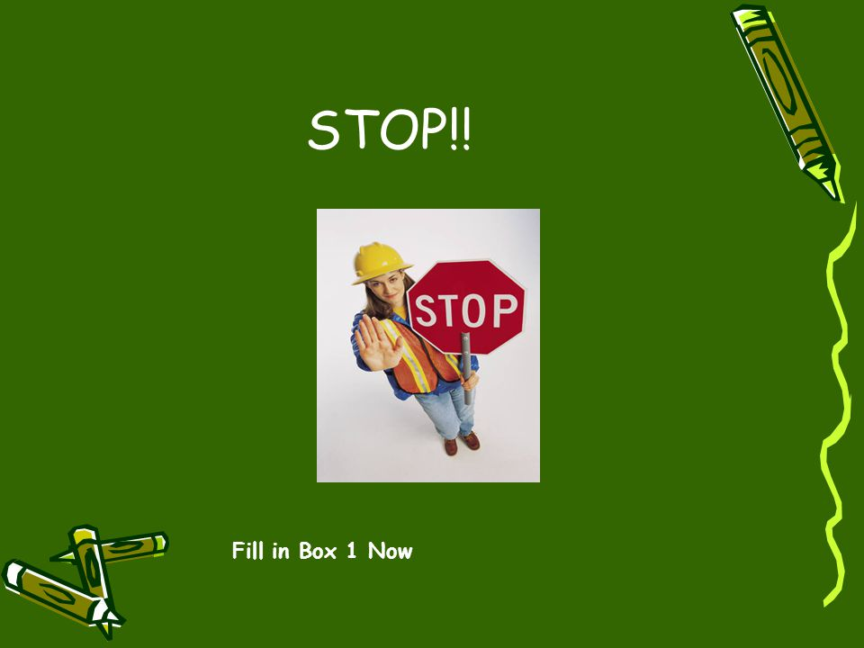 STOP!! Fill in Box 1 Now