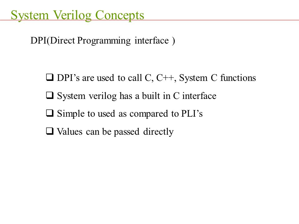System Verilog Concepts DPI(Direct Programming interface )  DPI's are used to call C, C++, System C functions  System verilog has a built in C inter