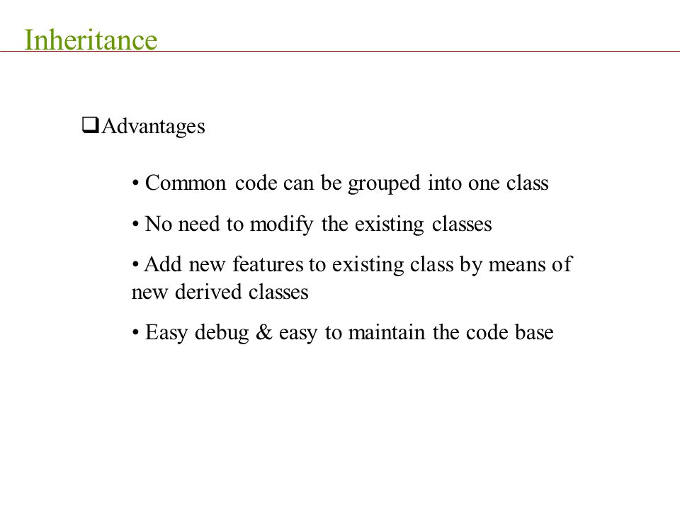 Inheritance  Advantages Common code can be grouped into one class No need to modify the existing classes Add new features to existing class by means