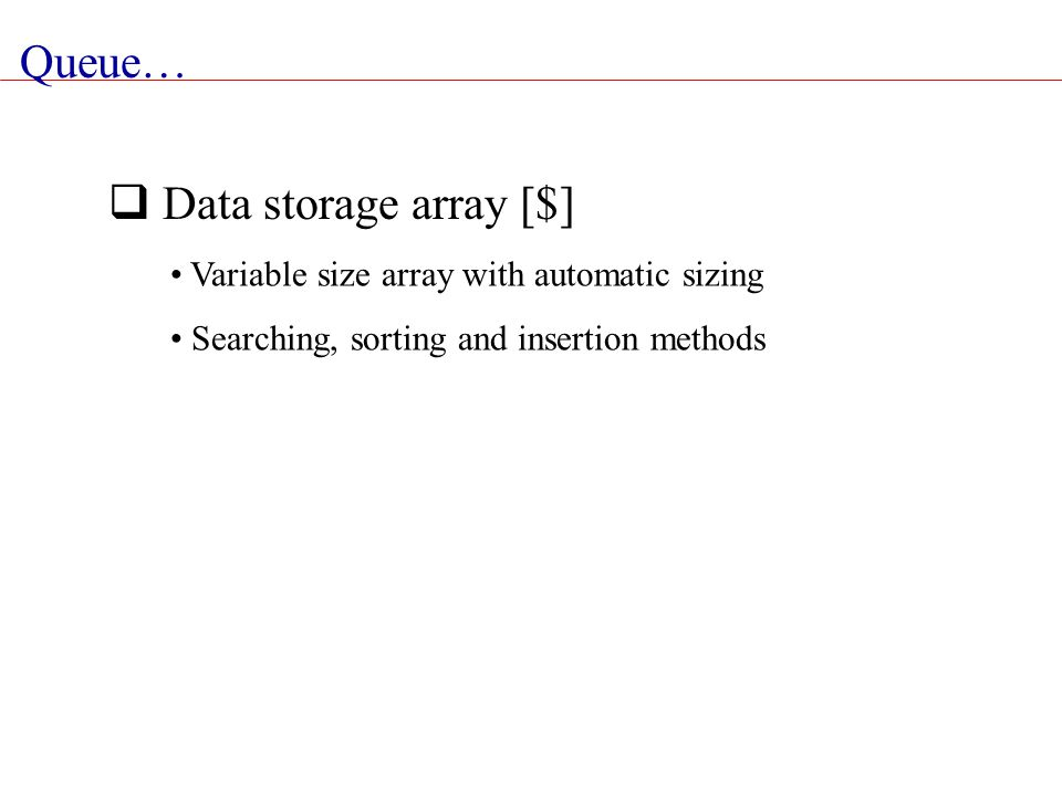 Queue…  Data storage array [$] Variable size array with automatic sizing Searching, sorting and insertion methods