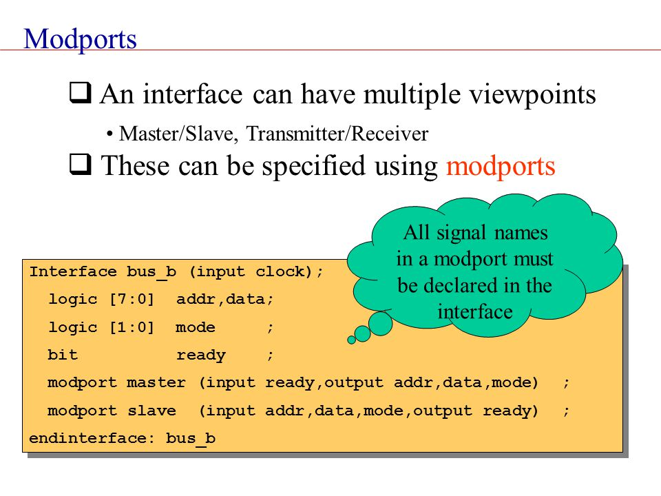 Modports  An interface can have multiple viewpoints Master/Slave, Transmitter/Receiver  These can be specified using modports Interface bus_b (input