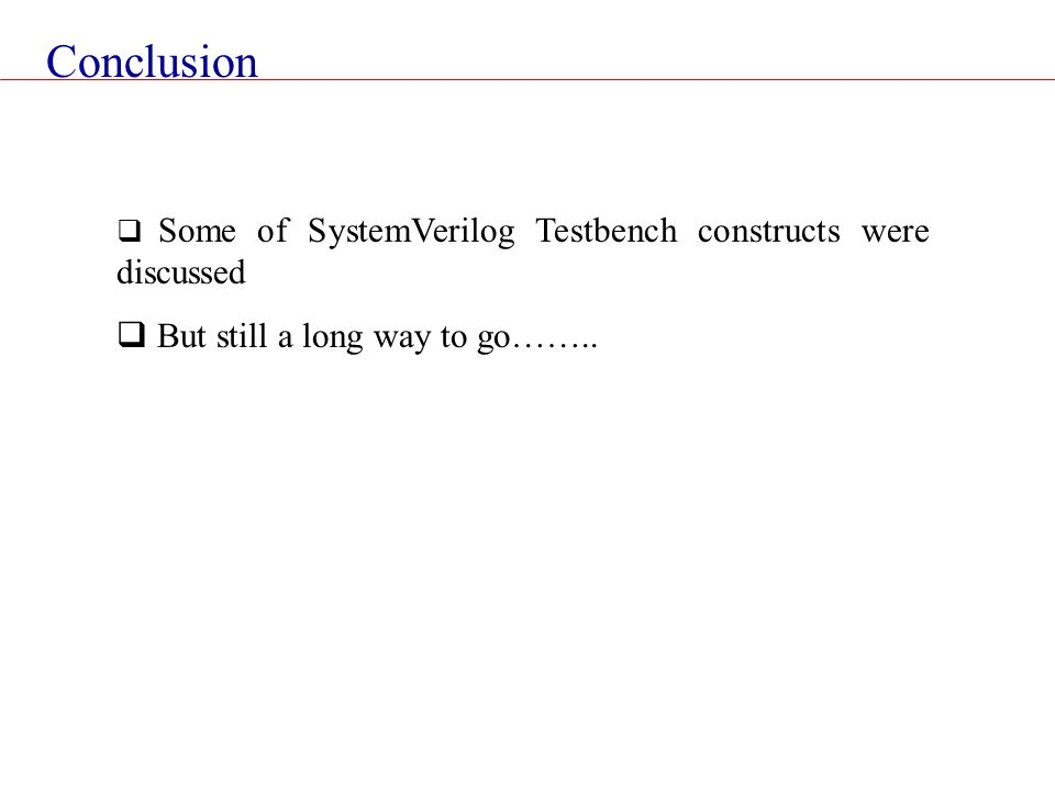 Conclusion  Some of SystemVerilog Testbench constructs were discussed  But still a long way to go……..