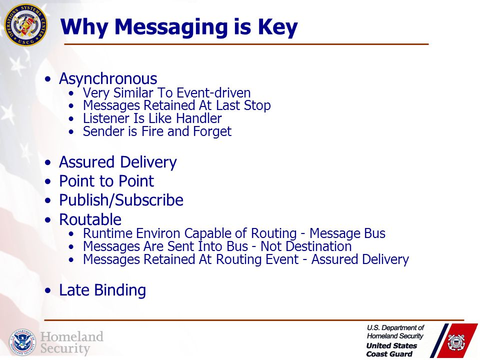Why Messaging is Key Asynchronous Very Similar To Event-driven Messages Retained At Last Stop Listener Is Like Handler Sender is Fire and Forget Assured Delivery Point to Point Publish/Subscribe Routable Runtime Environ Capable of Routing - Message Bus Messages Are Sent Into Bus - Not Destination Messages Retained At Routing Event - Assured Delivery Late Binding