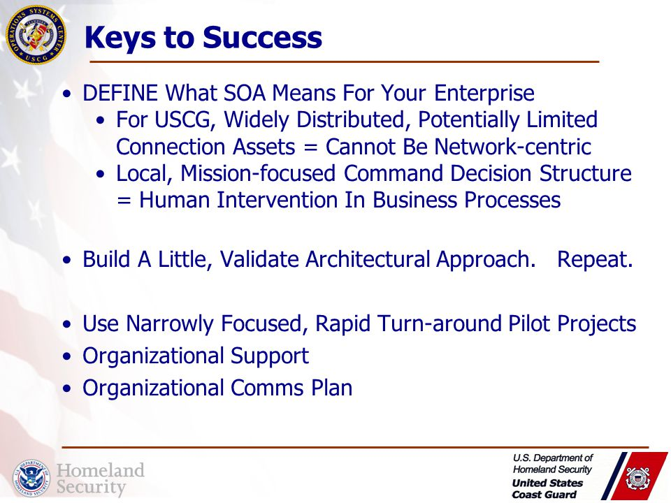Keys to Success DEFINE What SOA Means For Your Enterprise For USCG, Widely Distributed, Potentially Limited Connection Assets = Cannot Be Network-centric Local, Mission-focused Command Decision Structure = Human Intervention In Business Processes Build A Little, Validate Architectural Approach.