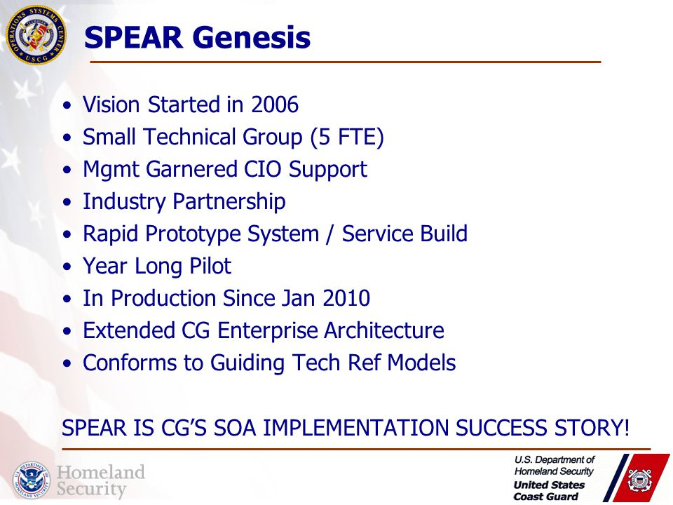 Vision Started in 2006 Small Technical Group (5 FTE) Mgmt Garnered CIO Support Industry Partnership Rapid Prototype System / Service Build Year Long Pilot In Production Since Jan 2010 Extended CG Enterprise Architecture Conforms to Guiding Tech Ref Models SPEAR IS CG'S SOA IMPLEMENTATION SUCCESS STORY.