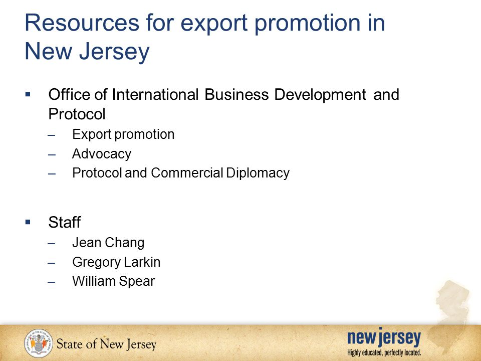 Resources for export promotion in New Jersey  Office of International Business Development and Protocol –Export promotion –Advocacy –Protocol and Commercial Diplomacy  Staff –Jean Chang –Gregory Larkin –William Spear
