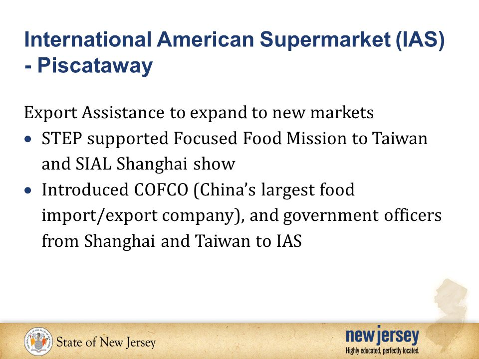 Export Assistance to expand to new markets  STEP supported Focused Food Mission to Taiwan and SIAL Shanghai show  Introduced COFCO (China's largest food import/export company), and government officers from Shanghai and Taiwan to IAS International American Supermarket (IAS) - Piscataway