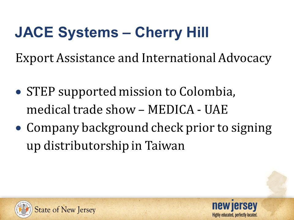 Export Assistance and International Advocacy  STEP supported mission to Colombia, medical trade show – MEDICA - UAE  Company background check prior to signing up distributorship in Taiwan JACE Systems – Cherry Hill