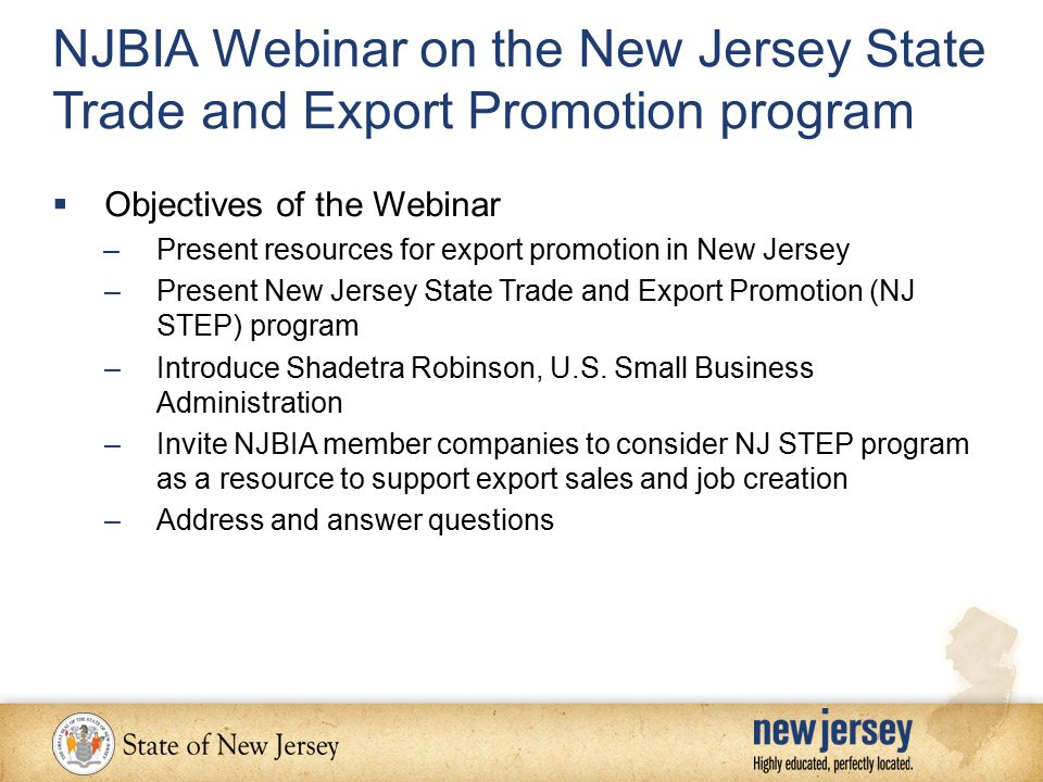 NJBIA Webinar on the New Jersey State Trade and Export Promotion program  Objectives of the Webinar –Present resources for export promotion in New Jersey –Present New Jersey State Trade and Export Promotion (NJ STEP) program –Introduce Shadetra Robinson, U.S.