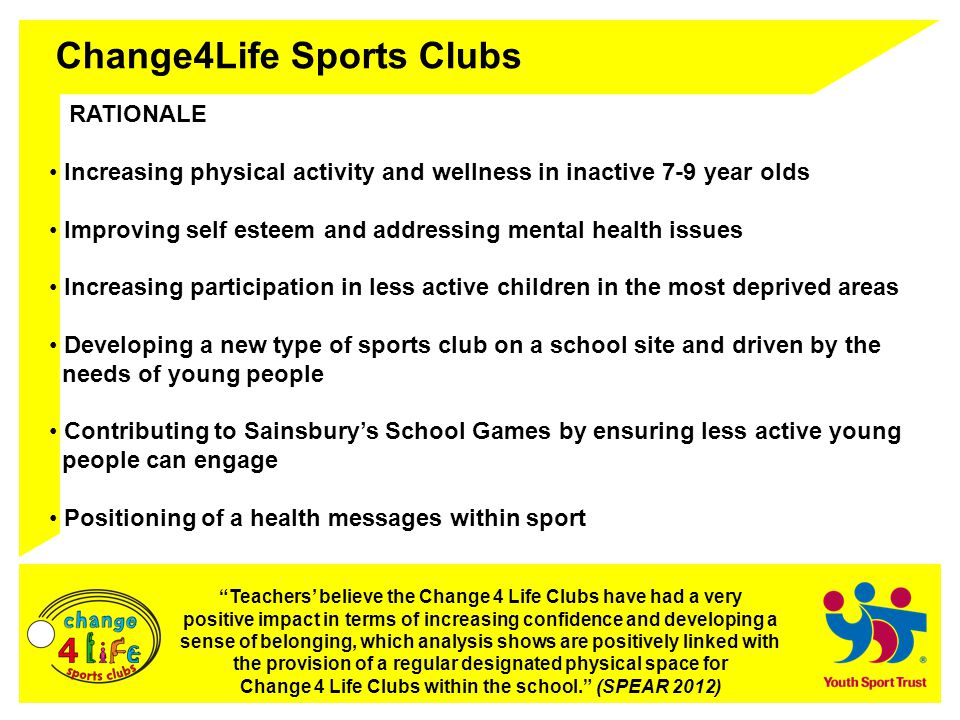 Change4Life Sports Clubs PRINCIPLES Attracts less active young people in multi-sport and non-traditional school sport clubs Builds a network of Change4Life Sports Clubs on school sites Uses the inspiration of Olympic and Paralympic values Responds to what Young People want.