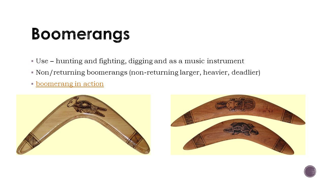  Use – hunting and fighting, digging and as a music instrument  Non/returning boomerangs (non-returning larger, heavier, deadlier)  boomerang in action boomerang in action