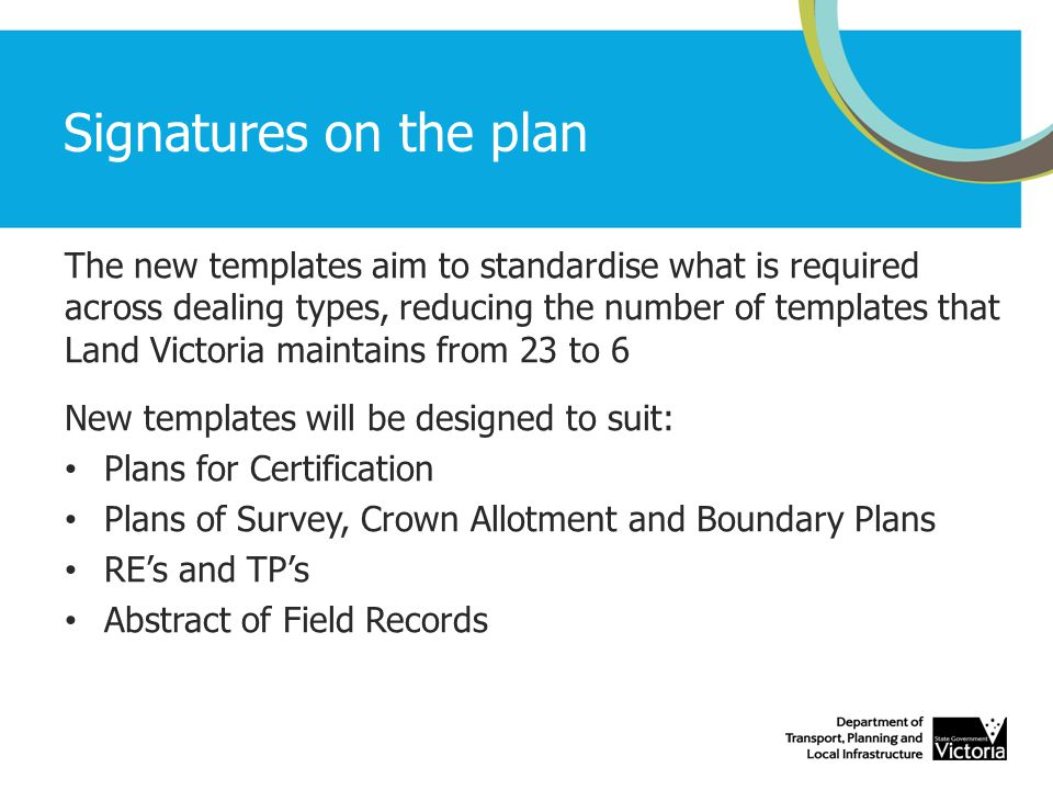 Signatures on the plan The new templates aim to standardise what is required across dealing types, reducing the number of templates that Land Victoria maintains from 23 to 6 New templates will be designed to suit: Plans for Certification Plans of Survey, Crown Allotment and Boundary Plans RE's and TP's Abstract of Field Records