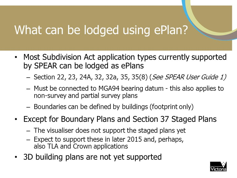 What can be lodged using ePlan? Most Subdivision Act application types currently supported by SPEAR can be lodged as ePlans – Section 22, 23, 24A, 32,