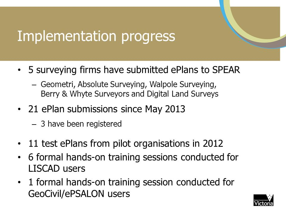 Implementation progress 5 surveying firms have submitted ePlans to SPEAR – Geometri, Absolute Surveying, Walpole Surveying, Berry & Whyte Surveyors and Digital Land Surveys 21 ePlan submissions since May 2013 – 3 have been registered 11 test ePlans from pilot organisations in 2012 6 formal hands-on training sessions conducted for LISCAD users 1 formal hands-on training session conducted for GeoCivil/ePSALON users