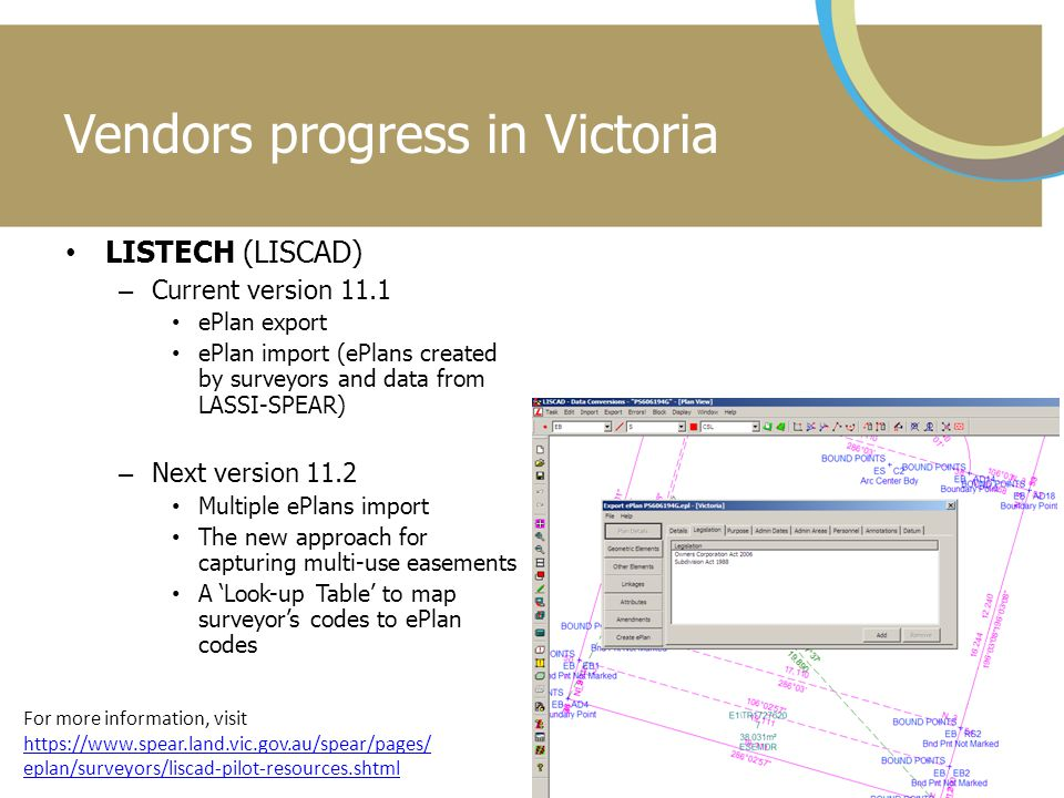 Vendors progress in Victoria LISTECH (LISCAD) – Current version 11.1 ePlan export ePlan import (ePlans created by surveyors and data from LASSI-SPEAR) – Next version 11.2 Multiple ePlans import The new approach for capturing multi-use easements A 'Look-up Table' to map surveyor's codes to ePlan codes For more information, visit https://www.spear.land.vic.gov.au/spear/pages/ eplan/surveyors/liscad-pilot-resources.shtml https://www.spear.land.vic.gov.au/spear/pages/ eplan/surveyors/liscad-pilot-resources.shtml