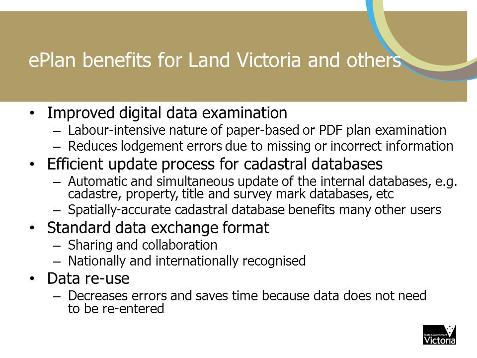ePlan benefits for Land Victoria and others Improved digital data examination – Labour-intensive nature of paper-based or PDF plan examination – Reduces lodgement errors due to missing or incorrect information Efficient update process for cadastral databases – Automatic and simultaneous update of the internal databases, e.g.