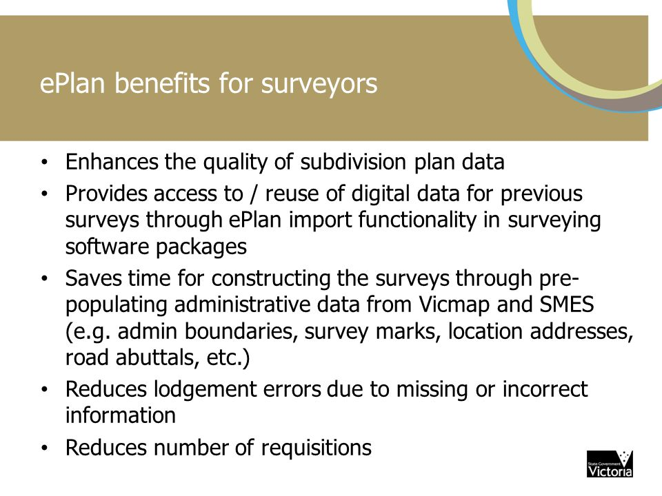 ePlan benefits for surveyors Enhances the quality of subdivision plan data Provides access to / reuse of digital data for previous surveys through ePlan import functionality in surveying software packages Saves time for constructing the surveys through pre- populating administrative data from Vicmap and SMES (e.g.