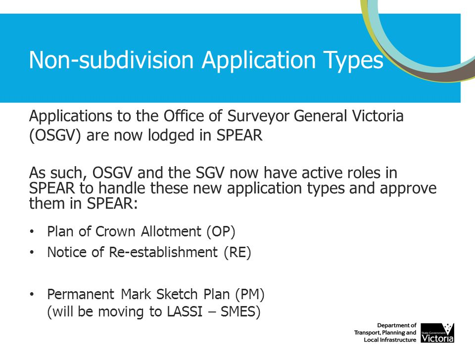 Non-subdivision Application Types Applications to the Office of Surveyor General Victoria (OSGV) are now lodged in SPEAR As such, OSGV and the SGV now have active roles in SPEAR to handle these new application types and approve them in SPEAR: Plan of Crown Allotment (OP) Notice of Re-establishment (RE) Permanent Mark Sketch Plan (PM) (will be moving to LASSI – SMES)