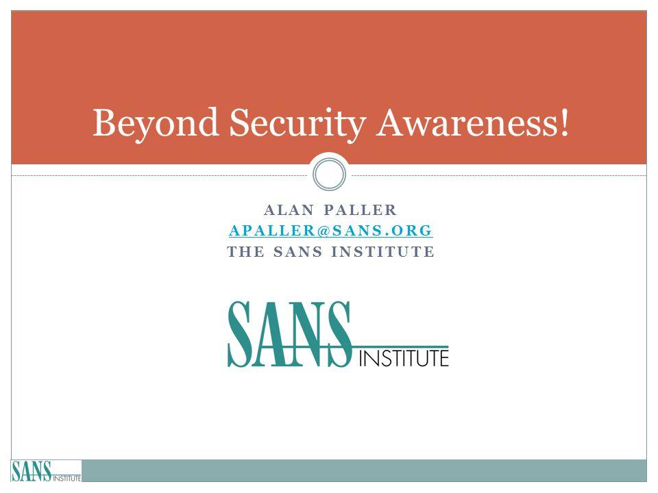 ALAN PALLER APALLER@SANS.ORG THE SANS INSTITUTE Beyond Security Awareness!