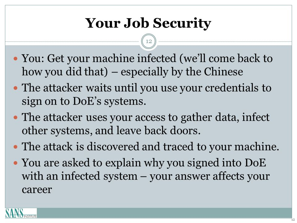 Your Job Security You: Get your machine infected (we'll come back to how you did that) – especially by the Chinese The attacker waits until you use your credentials to sign on to DoE's systems.