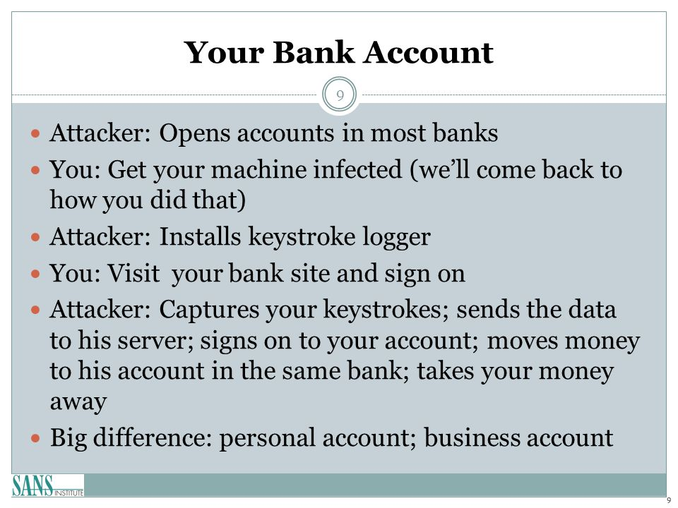 Your Bank Account Attacker: Opens accounts in most banks You: Get your machine infected (we'll come back to how you did that) Attacker: Installs keyst