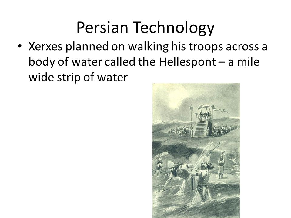 Persian Technology Xerxes planned on walking his troops across a body of water called the Hellespont – a mile wide strip of water