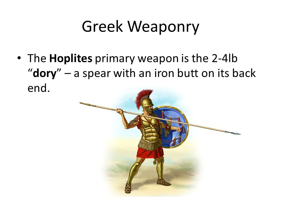 """Greek Weaponry The Hoplites primary weapon is the 2-4lb """"dory"""" – a spear with an iron butt on its back end."""