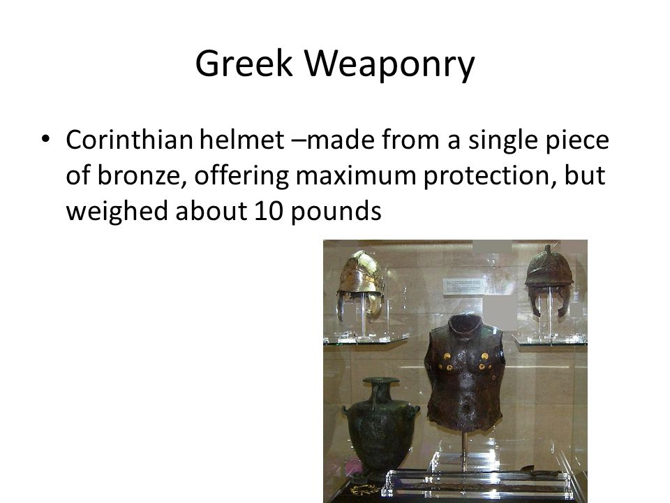 Greek Weaponry Corinthian helmet –made from a single piece of bronze, offering maximum protection, but weighed about 10 pounds