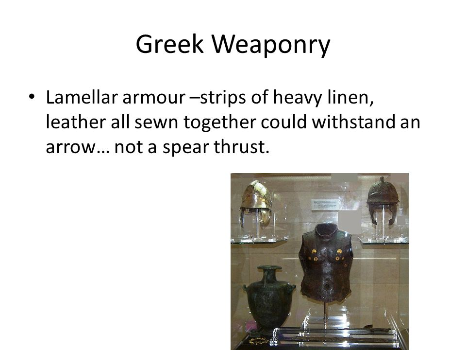 Greek Weaponry Lamellar armour –strips of heavy linen, leather all sewn together could withstand an arrow… not a spear thrust.