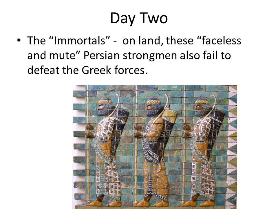Day Two The Immortals - on land, these faceless and mute Persian strongmen also fail to defeat the Greek forces.