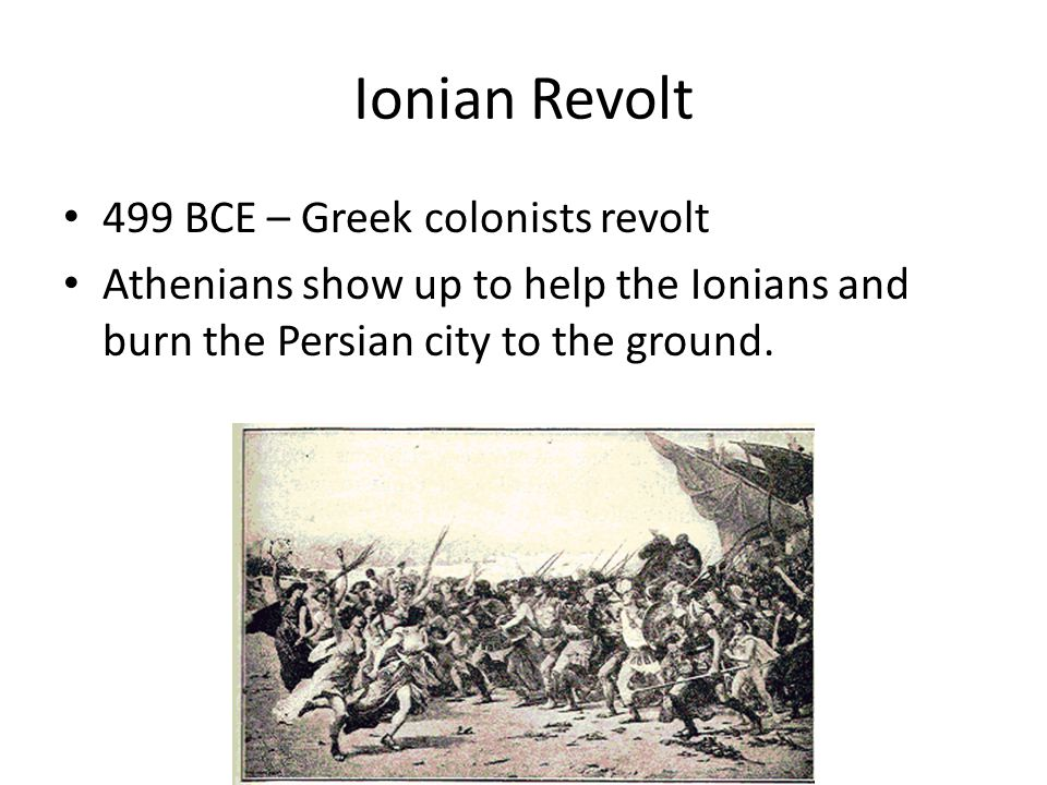 Ionian Revolt 499 BCE – Greek colonists revolt Athenians show up to help the Ionians and burn the Persian city to the ground.