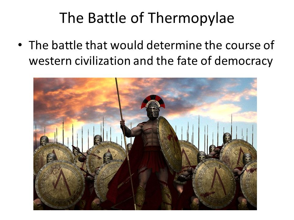 The Battle of Thermopylae The battle that would determine the course of western civilization and the fate of democracy