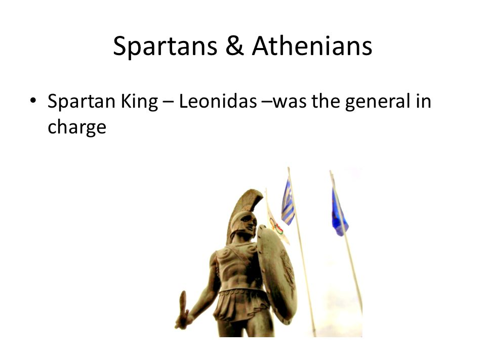 Spartans & Athenians Spartan King – Leonidas –was the general in charge