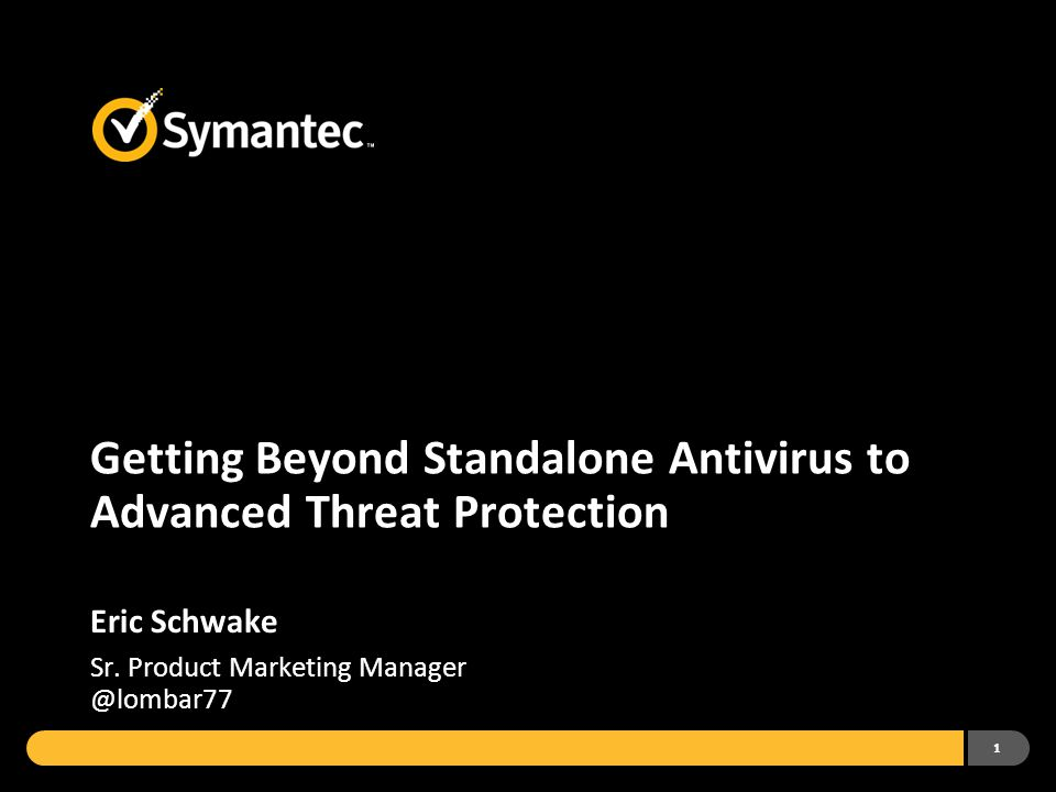 1 Getting Beyond Standalone Antivirus to Advanced Threat Protection Eric Schwake Sr.