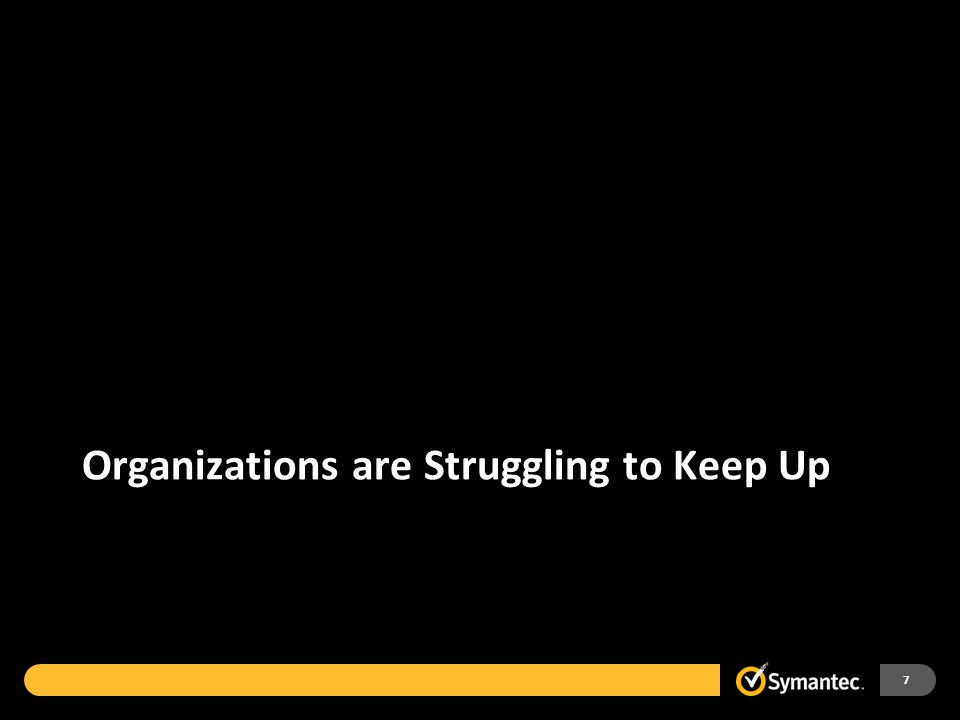 Organizations are Struggling to Keep Up 7
